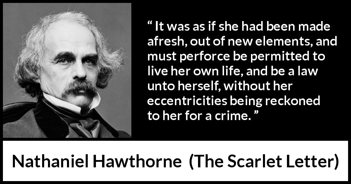 "Nathaniel Hawthorne about law (""The Scarlet Letter"", 1850) - It was as if she had been made afresh, out of new elements, and must perforce be permitted to live her own life, and be a law unto herself, without her eccentricities being reckoned to her for a crime."