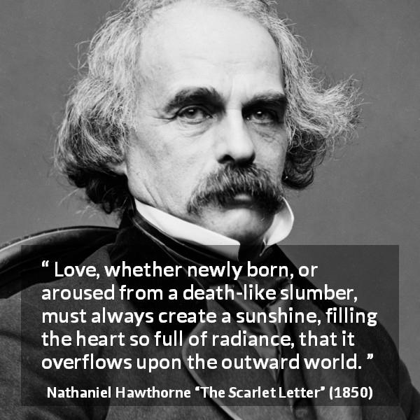 "Nathaniel Hawthorne about love (""The Scarlet Letter"", 1850) - Love, whether newly born, or aroused from a death-like slumber, must always create a sunshine, filling the heart so full of radiance, that it overflows upon the outward world."