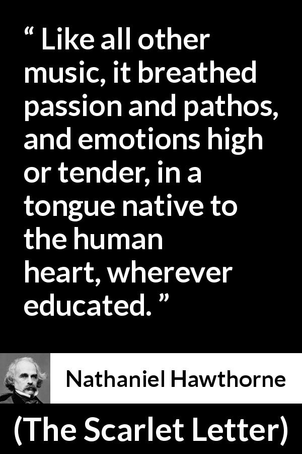 "Nathaniel Hawthorne about passion (""The Scarlet Letter"", 1850) - Like all other music, it breathed passion and pathos, and emotions high or tender, in a tongue native to the human heart, wherever educated."
