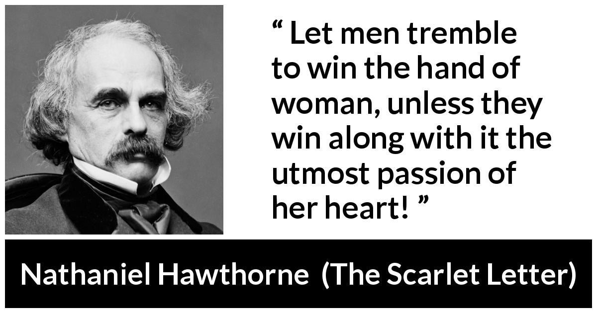 "Nathaniel Hawthorne about passion (""The Scarlet Letter"", 1850) - Let men tremble to win the hand of woman, unless they win along with it the utmost passion of her heart!"