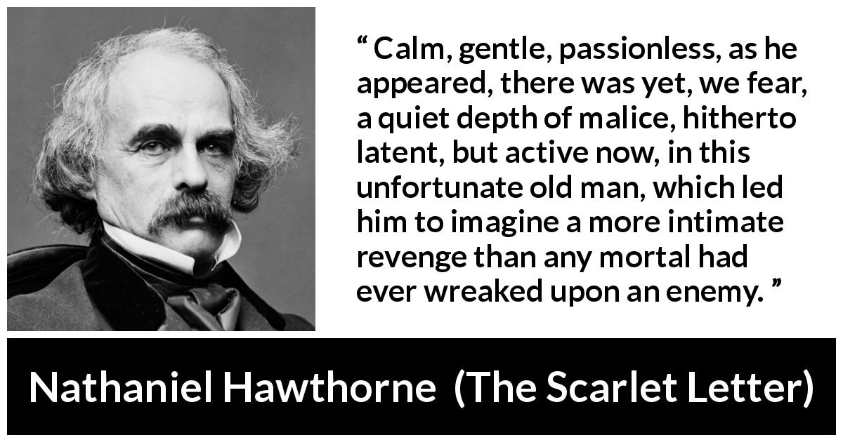 "Nathaniel Hawthorne about passion (""The Scarlet Letter"", 1850) - Calm, gentle, passionless, as he appeared, there was yet, we fear, a quiet depth of malice, hitherto latent, but active now, in this unfortunate old man, which led him to imagine a more intimate revenge than any mortal had ever wreaked upon an enemy."