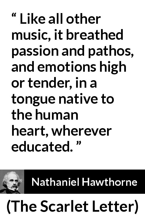 Nathaniel Hawthorne - The Scarlet Letter - Like all other music, it breathed passion and pathos, and emotions high or tender, in a tongue native to the human heart, wherever educated.