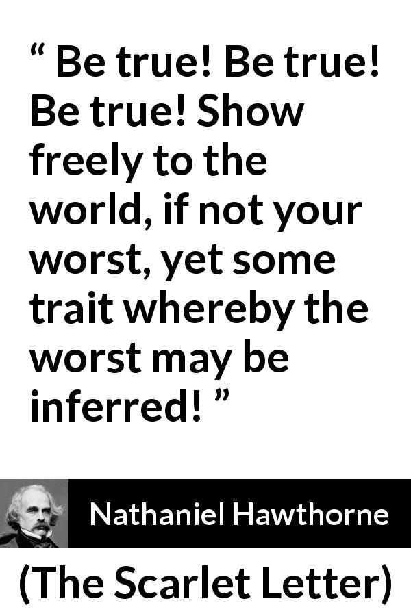 "Nathaniel Hawthorne about showing (""The Scarlet Letter"", 1850) - Be true! Be true! Be true! Show freely to the world, if not your worst, yet some trait whereby the worst may be inferred!"
