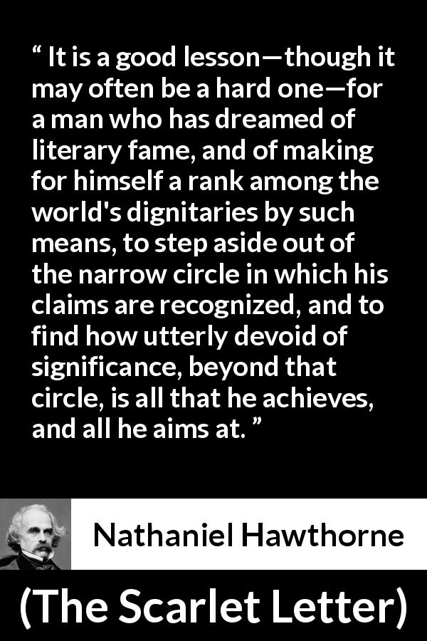 "Nathaniel Hawthorne about society (""The Scarlet Letter"", 1850) - It is a good lesson—though it may often be a hard one—for a man who has dreamed of literary fame, and of making for himself a rank among the world's dignitaries by such means, to step aside out of the narrow circle in which his claims are recognized, and to find how utterly devoid of significance, beyond that circle, is all that he achieves, and all he aims at."