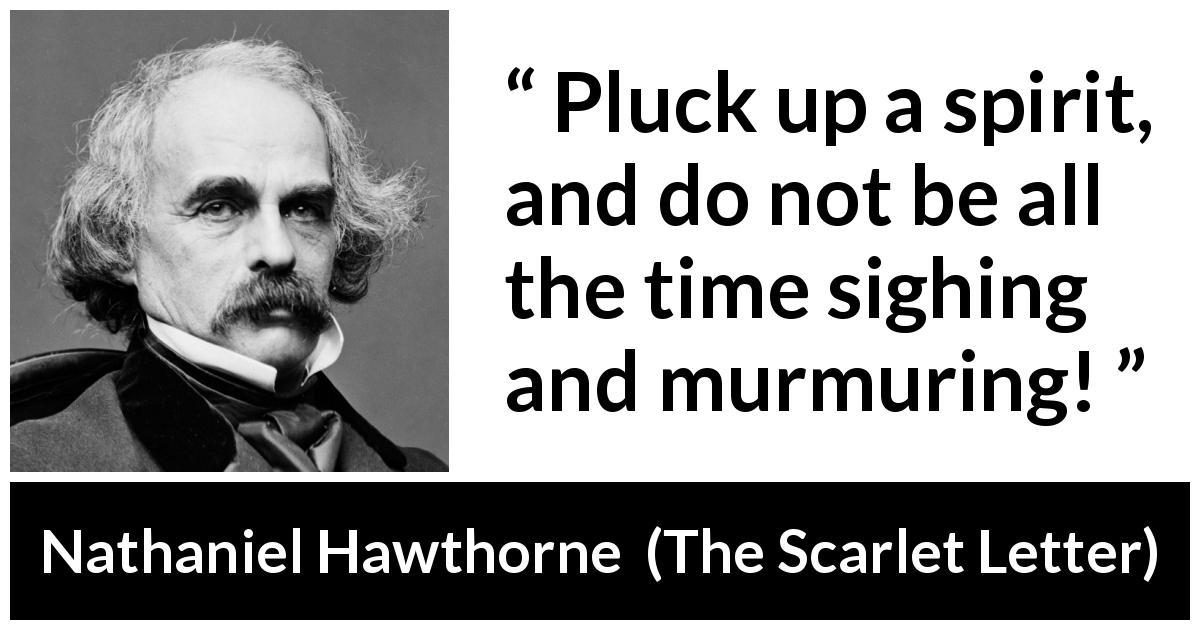 "Nathaniel Hawthorne about spirit (""The Scarlet Letter"", 1850) - Pluck up a spirit, and do not be all the time sighing and murmuring!"