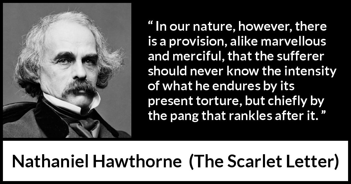 "Nathaniel Hawthorne about time (""The Scarlet Letter"", 1850) - In our nature, however, there is a provision, alike marvellous and merciful, that the sufferer should never know the intensity of what he endures by its present torture, but chiefly by the pang that rankles after it."