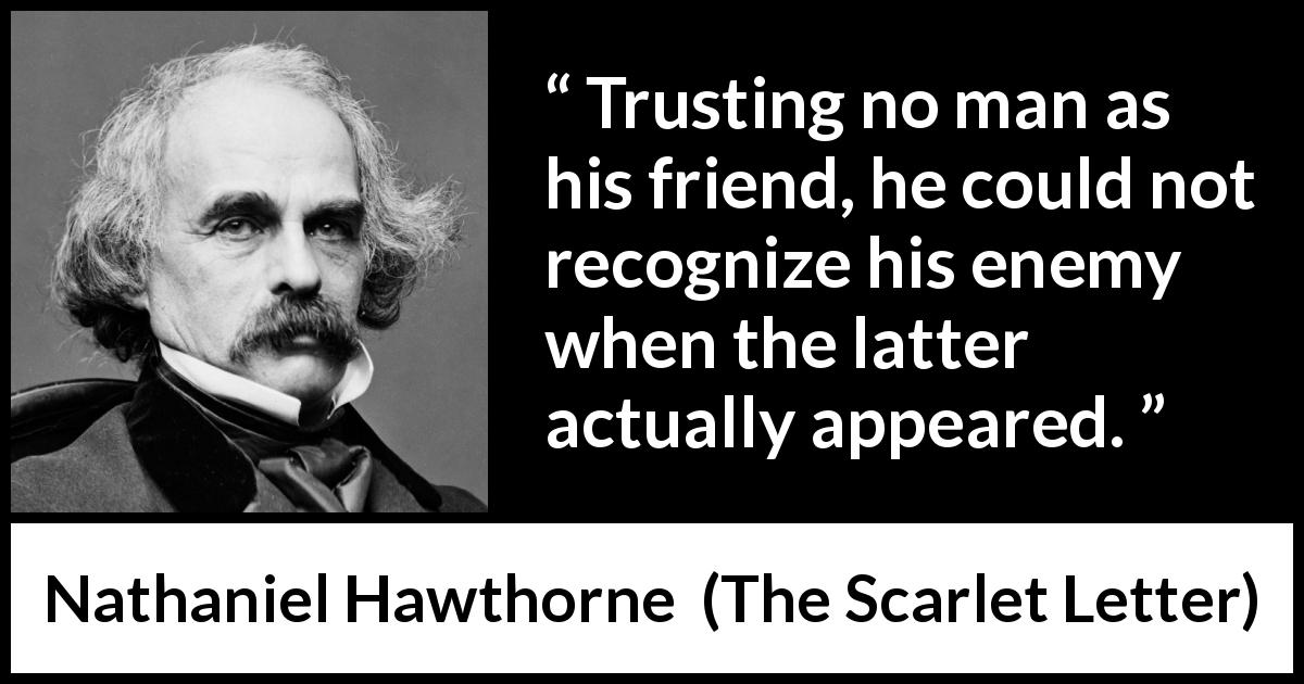 Nathaniel Hawthorne quote about trust from The Scarlet Letter (1850) - Trusting no man as his friend, he could not recognize his enemy when the latter actually appeared.