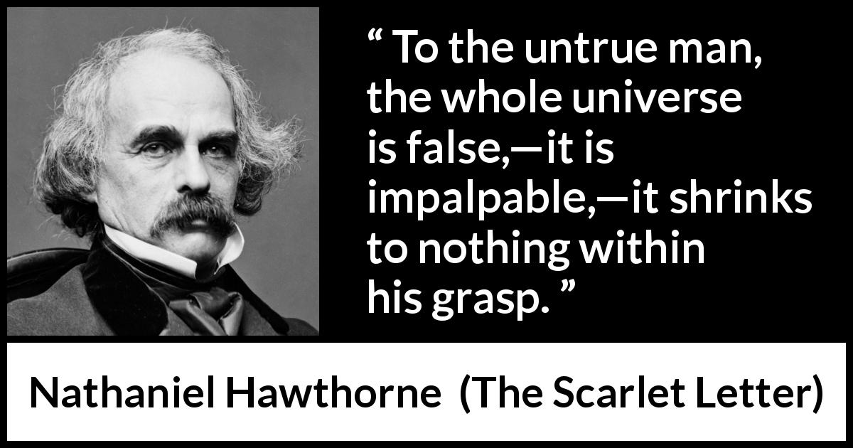 "Nathaniel Hawthorne about truth (""The Scarlet Letter"", 1850) - To the untrue man, the whole universe is false,—it is impalpable,—it shrinks to nothing within his grasp."