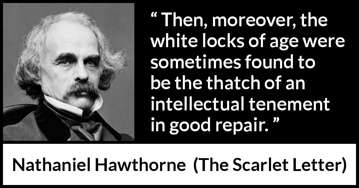 "Nathaniel Hawthorne about wisdom (""The Scarlet Letter"", 1850) - Then, moreover, the white locks of age were sometimes found to be the thatch of an intellectual tenement in good repair."