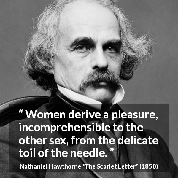 "Nathaniel Hawthorne about women (""The Scarlet Letter"", 1850) - Women derive a pleasure, incomprehensible to the other sex, from the delicate toil of the needle."