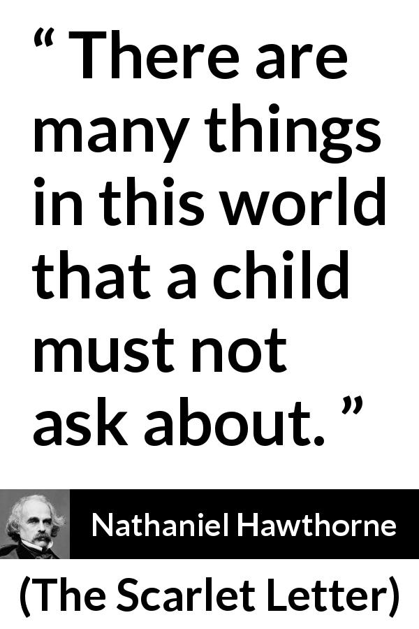 "Nathaniel Hawthorne about world (""The Scarlet Letter"", 1850) - There are many things in this world that a child must not ask about."