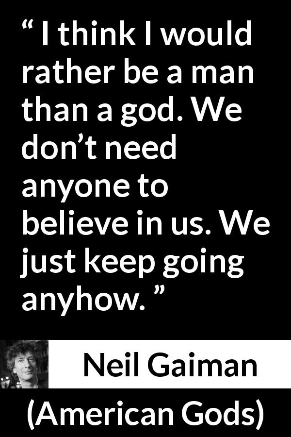 "Neil Gaiman about God (""American Gods"", 2001) - I think I would rather be a man than a god. We don't need anyone to believe in us. We just keep going anyhow."