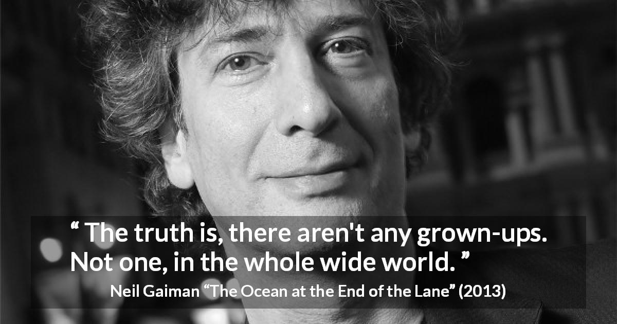 "Neil Gaiman about age (""The Ocean at the End of the Lane"", 2013) - The truth is, there aren't any grown-ups. Not one, in the whole wide world."