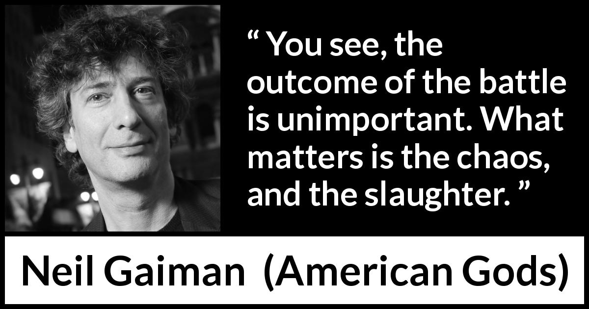 "Neil Gaiman about battle (""American Gods"", 2001) - You see, the outcome of the battle is unimportant. What matters is the chaos, and the slaughter."