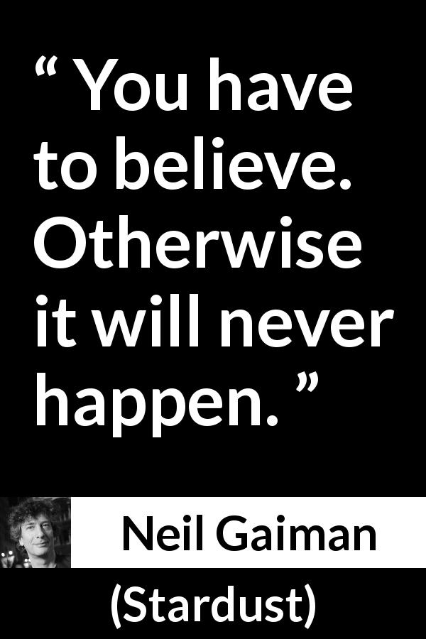 "Neil Gaiman about belief (""Stardust"", 1999) - You have to believe. Otherwise it will never happen."