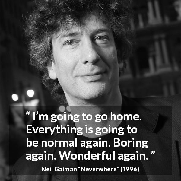 "Neil Gaiman about boredom (""Neverwhere"", 1996) - I'm going to go home. Everything is going to be normal again. Boring again. Wonderful again."