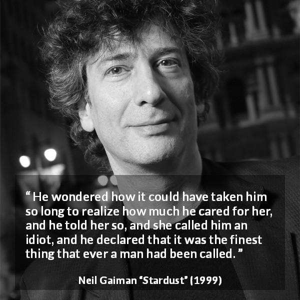 "Neil Gaiman about care (""Stardust"", 1999) - He wondered how it could have taken him so long to realize how much he cared for her, and he told her so, and she called him an idiot, and he declared that it was the finest thing that ever a man had been called."