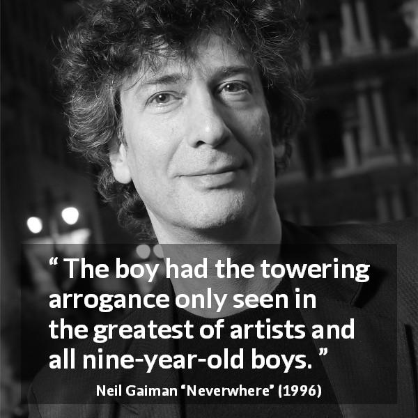 "Neil Gaiman about children (""Neverwhere"", 1996) - The boy had the towering arrogance only seen in the greatest of artists and all nine-year-old boys."