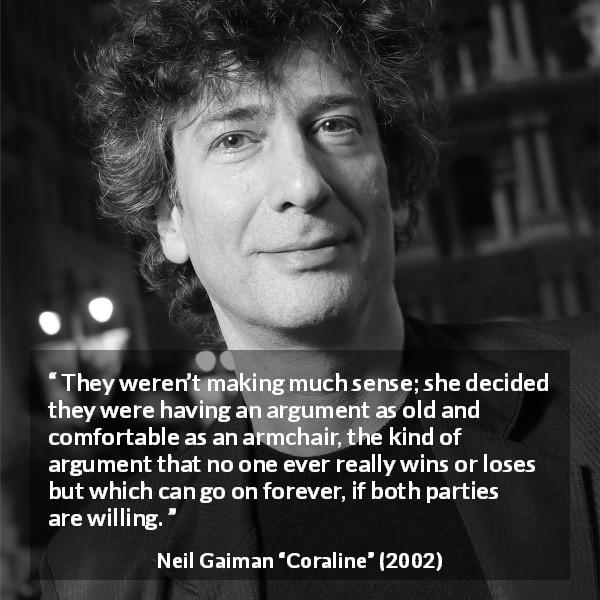 "Neil Gaiman about comfort (""Coraline"", 2002) - They weren't making much sense; she decided they were having an argument as old and comfortable as an armchair, the kind of argument that no one ever really wins or loses but which can go on forever, if both parties are willing."
