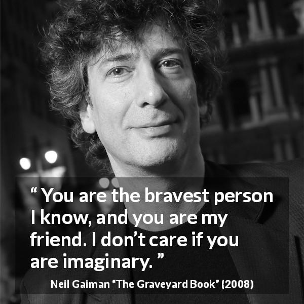 "Neil Gaiman about courage (""The Graveyard Book"", 2008) - You are the bravest person I know, and you are my friend. I don't care if you are imaginary."