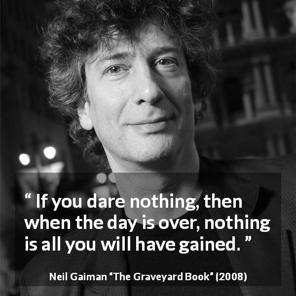 Neil Gaiman quote about courage from The Graveyard Book (2008) - If you dare nothing, then when the day is over, nothing is all you will have gained.