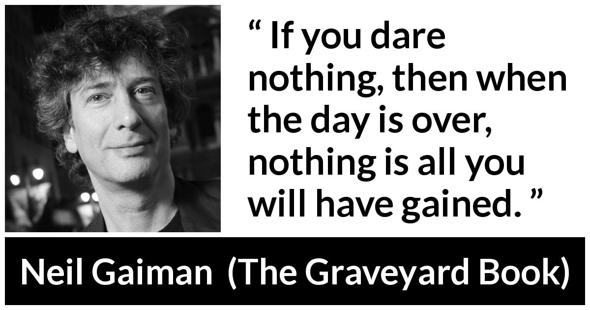 "Neil Gaiman about courage (""The Graveyard Book"", 2008) - If you dare nothing, then when the day is over, nothing is all you will have gained."