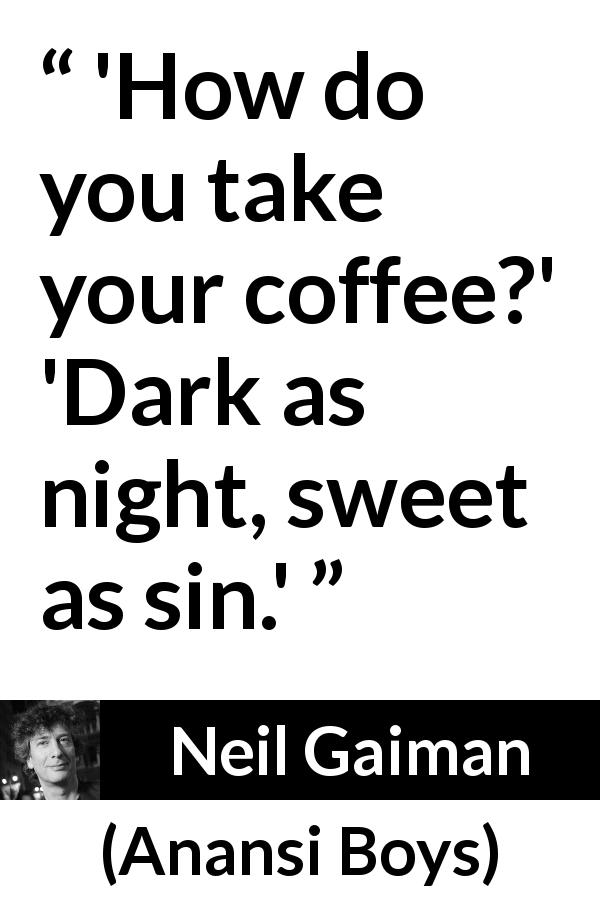 "Neil Gaiman about darkness (""Anansi Boys"", 2005) - 'How do you take your coffee?' 'Dark as night, sweet as sin.'"