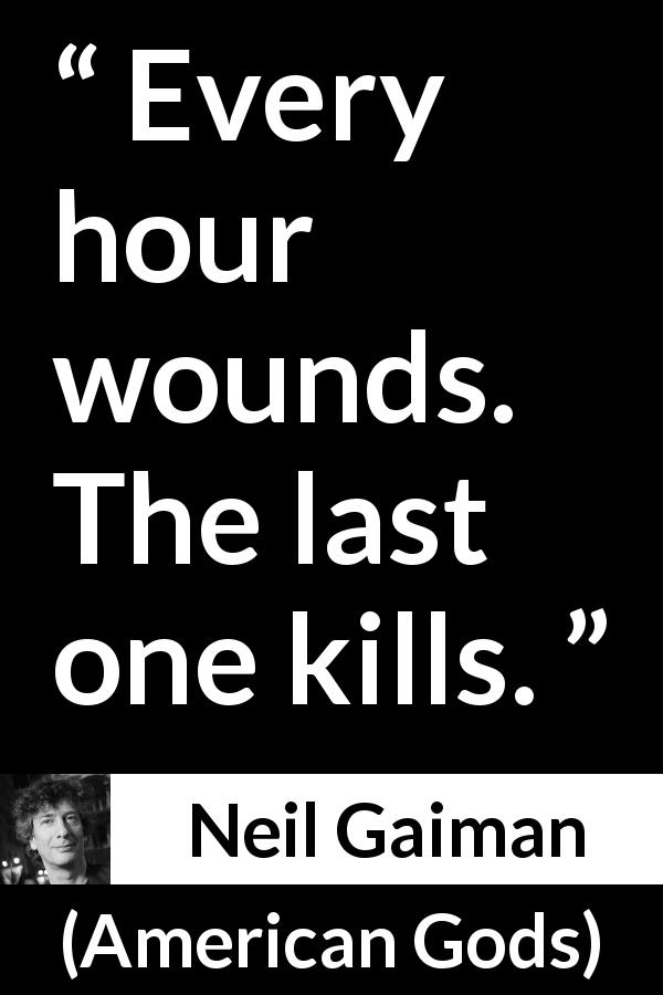"Neil Gaiman about death (""American Gods"", 2001) - Every hour wounds. The last one kills."