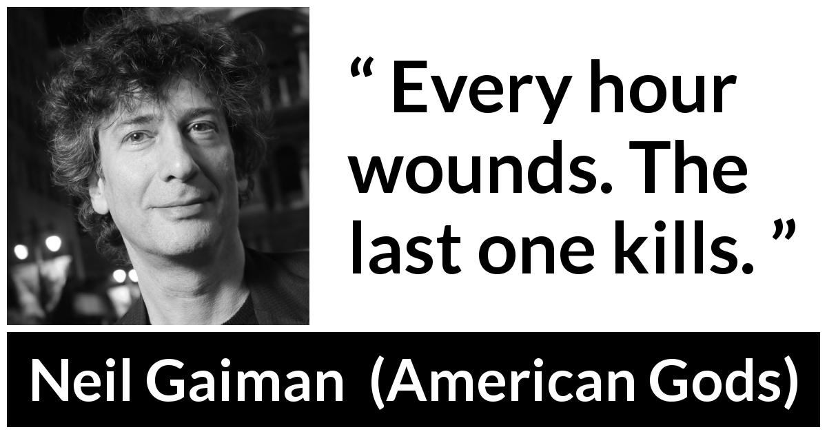 Neil Gaiman quote about death from American Gods (2001) - Every hour wounds. The last one kills.