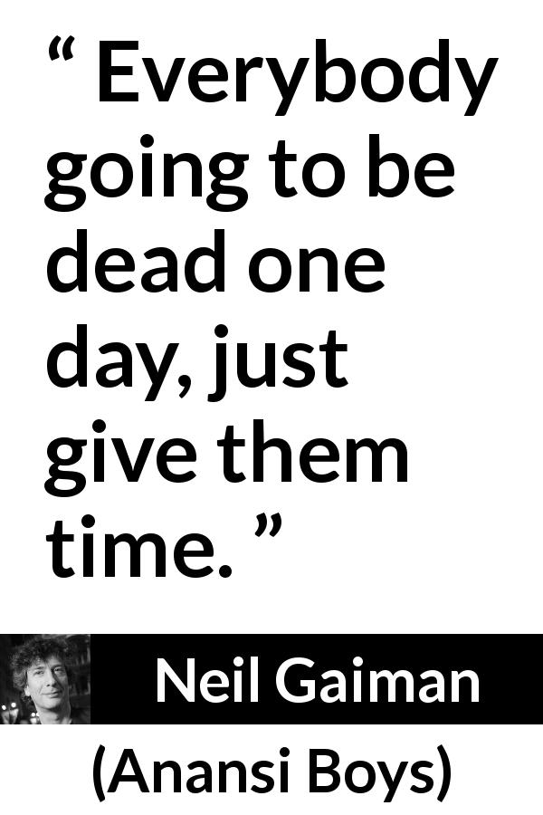 "Neil Gaiman about death (""Anansi Boys"", 2005) - Everybody going to be dead one day, just give them time."