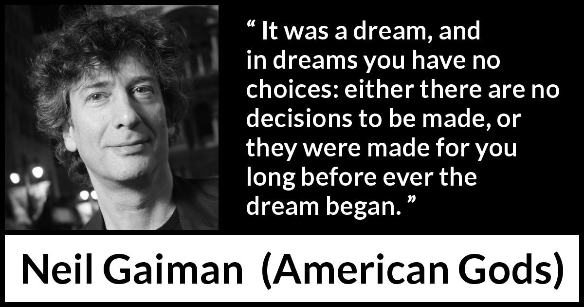 "Neil Gaiman about dream (""American Gods"", 2001) - It was a dream, and in dreams you have no choices: either there are no decisions to be made, or they were made for you long before ever the dream began."