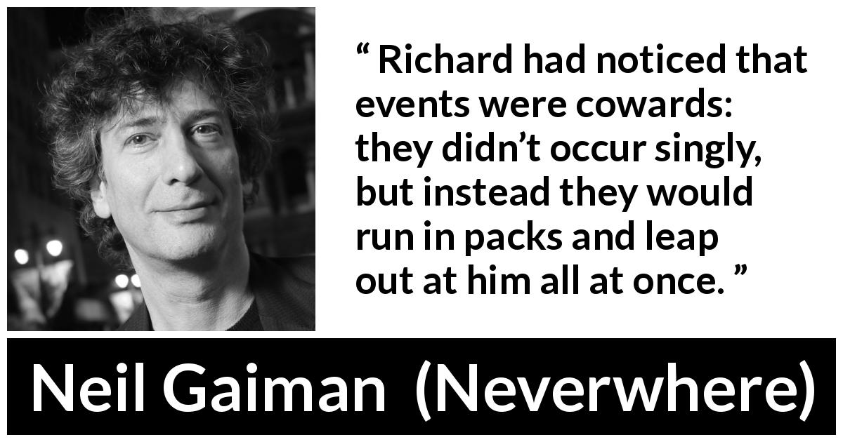 Richard Had Noticed That Events Were Cowards They Didn T Occur Singly But Instead They Would Run In Packs And Leap Out At Him All At Once Kwize