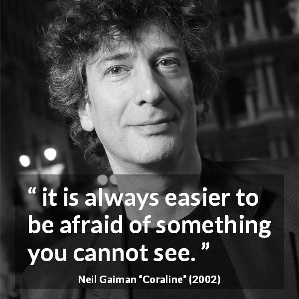 "Neil Gaiman about fear (""Coraline"", 2002) - it is always easier to be afraid of something you cannot see."