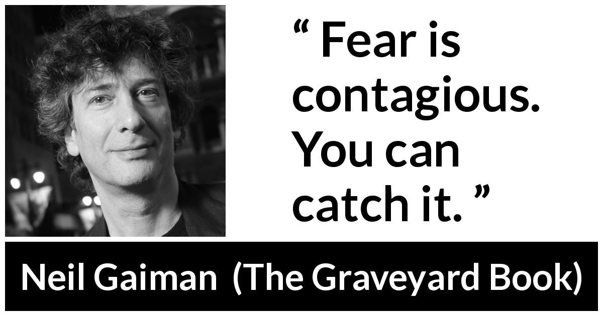 Neil Gaiman quote about fear from The Graveyard Book (2008) - Fear is contagious. You can catch it.