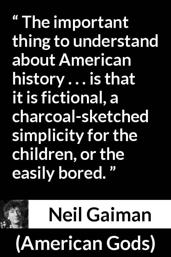 "Neil Gaiman about fiction (""American Gods"", 2001) - The important thing to understand about American history . . . is that it is fictional, a charcoal-sketched simplicity for the children, or the easily bored."