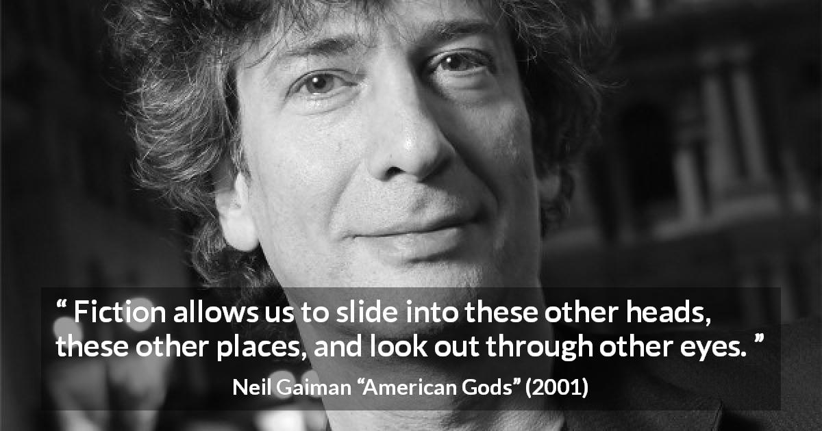 "Neil Gaiman about fiction (""American Gods"", 2001) - Fiction allows us to slide into these other heads, these other places, and look out through other eyes."
