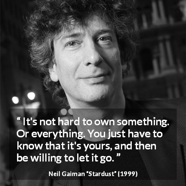 Neil Gaiman quote about freedom from Stardust (1999) - It's not hard to own something. Or everything. You just have to know that it's yours, and then be willing to let it go.