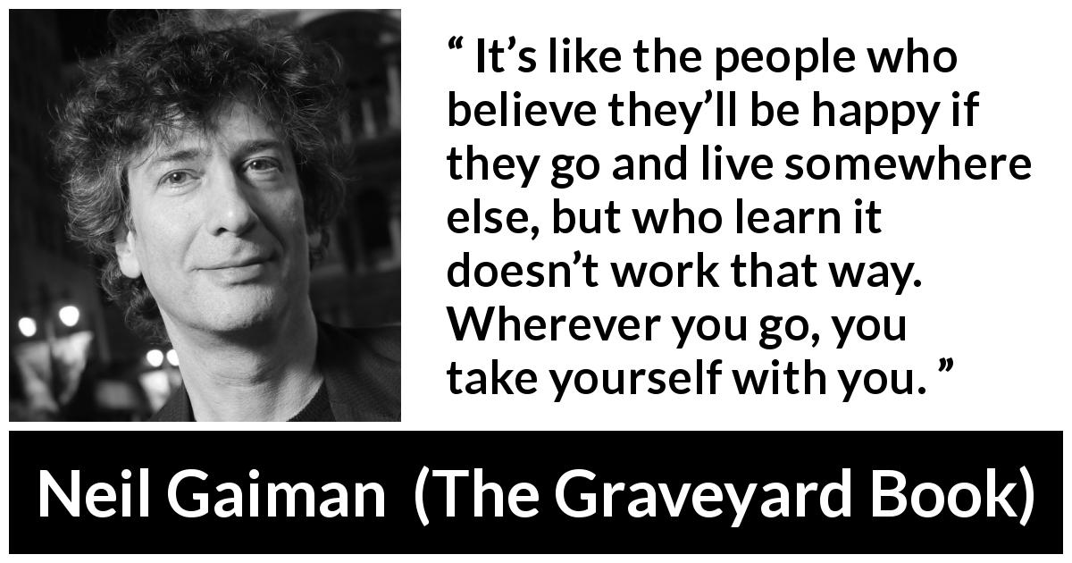"Neil Gaiman about happiness (""The Graveyard Book"", 2008) - It's like the people who believe they'll be happy if they go and live somewhere else, but who learn it doesn't work that way. Wherever you go, you take yourself with you."