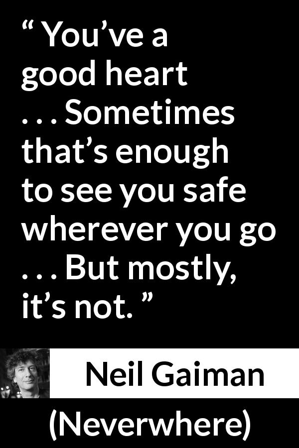 "Neil Gaiman about heart (""Neverwhere"", 1996) - You've a good heart . . . Sometimes that's enough to see you safe wherever you go . . . But mostly, it's not."
