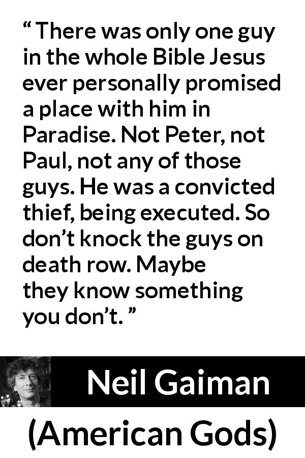 "Neil Gaiman about judgement (""American Gods"", 2001) - There was only one guy in the whole Bible Jesus ever personally promised a place with him in Paradise. Not Peter, not Paul, not any of those guys. He was a convicted thief, being executed. So don't knock the guys on death row. Maybe they know something you don't."