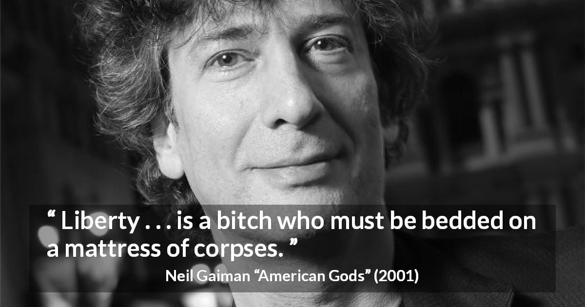"Neil Gaiman about killing (""American Gods"", 2001) - Liberty . . . is a bitch who must be bedded on a mattress of corpses."