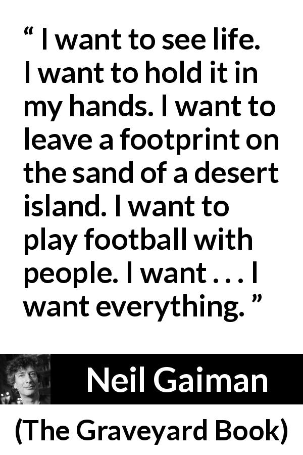 "Neil Gaiman about life (""The Graveyard Book"", 2008) - I want to see life. I want to hold it in my hands. I want to leave a footprint on the sand of a desert island. I want to play football with people. I want . . . I want everything."
