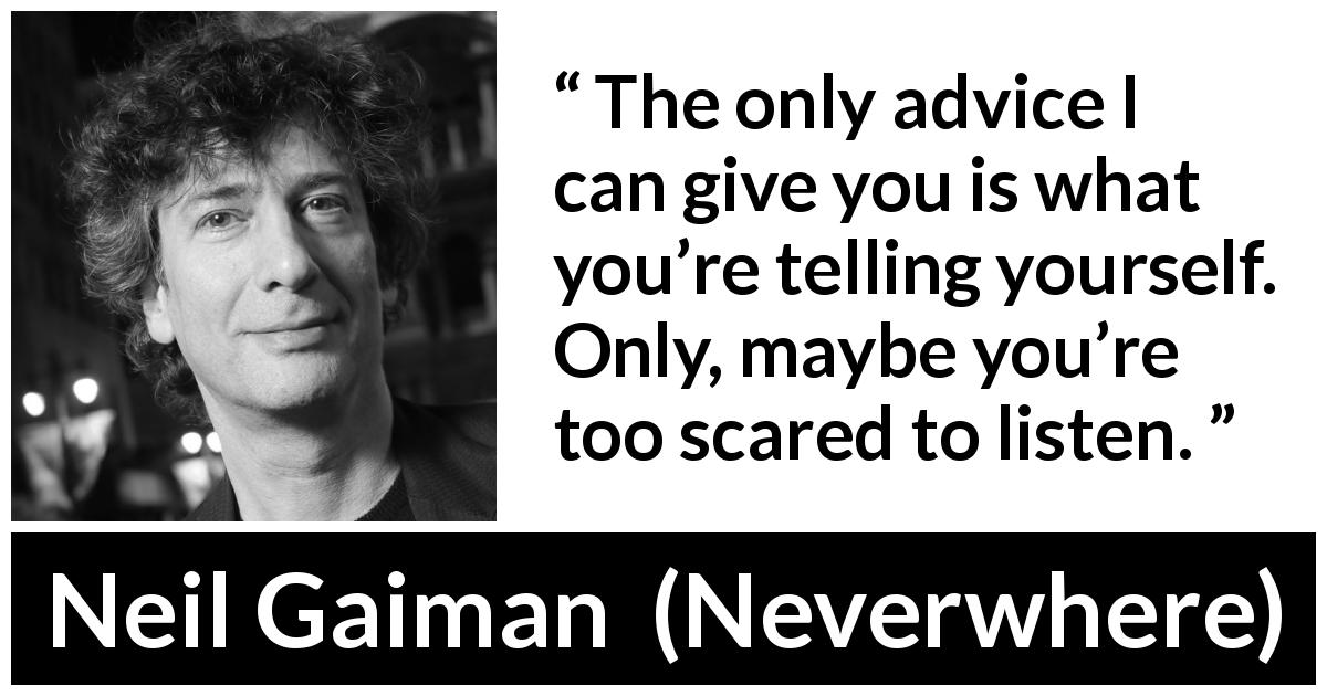 "Neil Gaiman about listening (""Neverwhere"", 1996) - The only advice I can give you is what you're telling yourself. Only, maybe you're too scared to listen."