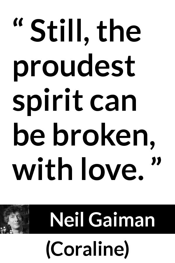 "Neil Gaiman about love (""Coraline"", 2002) - Still, the proudest spirit can be broken, with love."