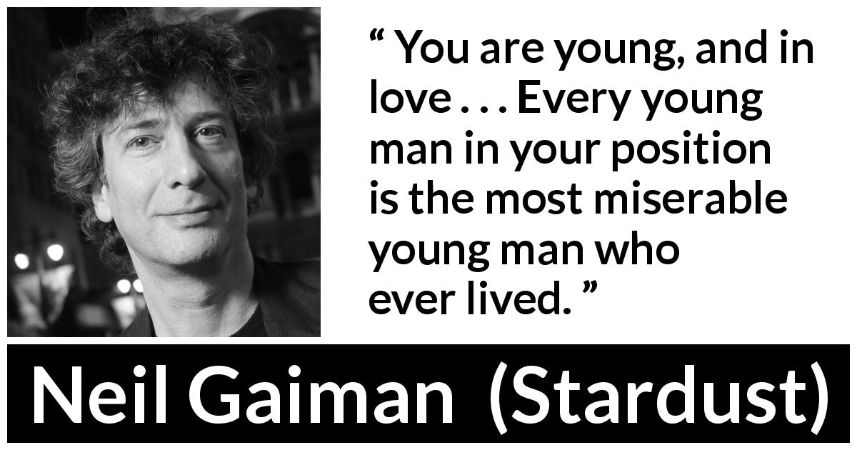 "Neil Gaiman about love (""Stardust"", 1999) - You are young, and in love . . . Every young man in your position is the most miserable young man who ever lived."