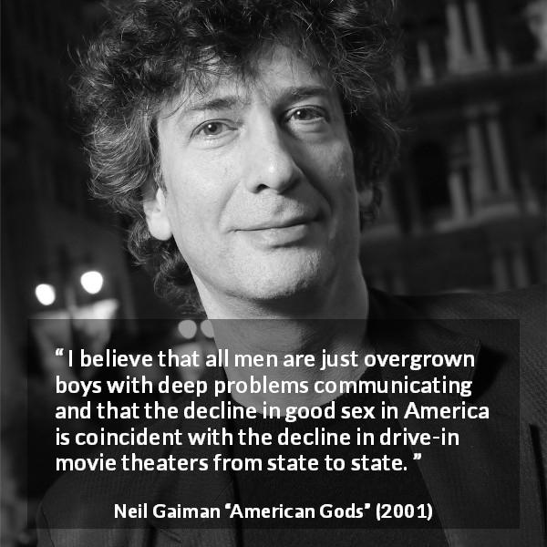 Neil Gaiman quote about men from American Gods (2001) - I believe that all men are just overgrown boys with deep problems communicating and that the decline in good sex in America is coincident with the decline in drive-in movie theaters from state to state.