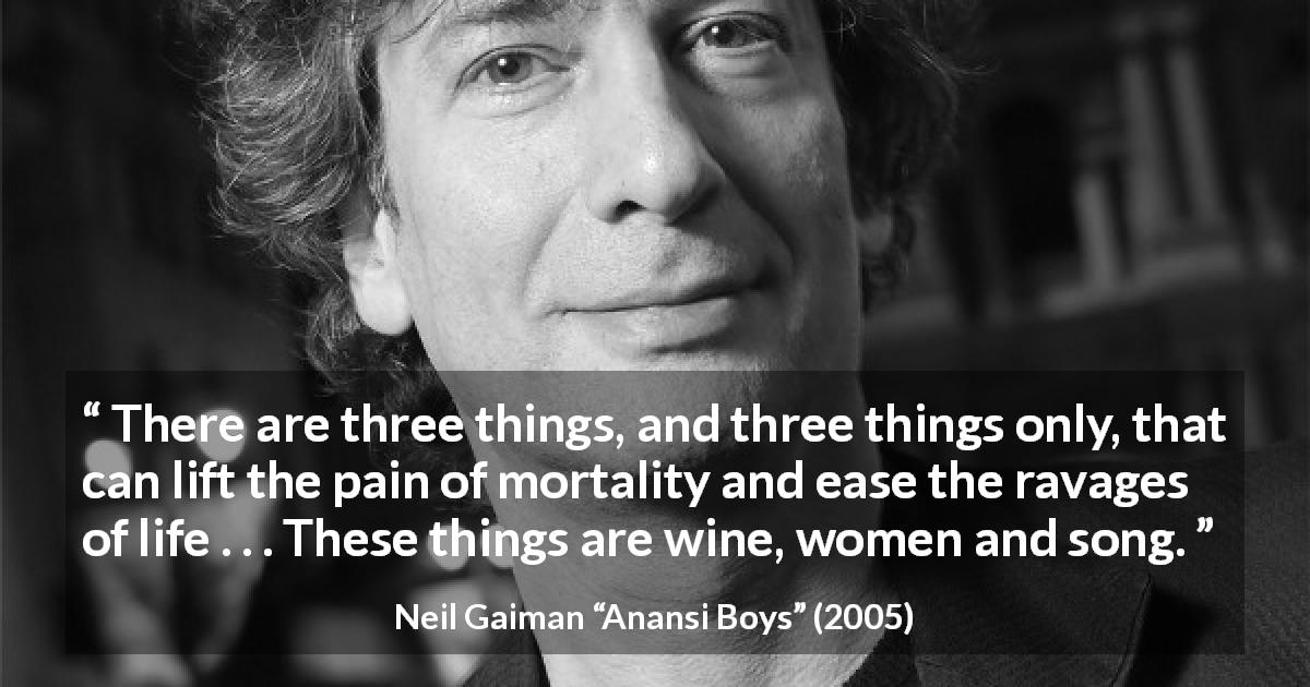 Neil Gaiman quote about pain from Anansi Boys - There are three things, and three things only, that can lift the pain of mortality and ease the ravages of life . . . These things are wine, women and song.