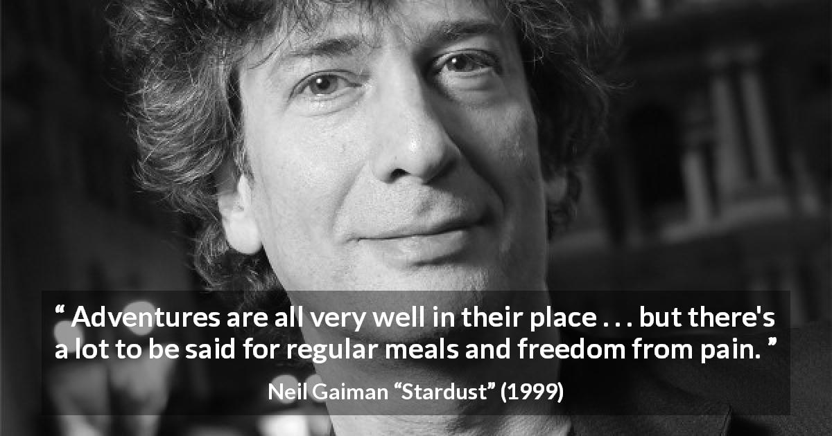 "Neil Gaiman about pain (""Stardust"", 1999) - Adventures are all very well in their place . . . but there's a lot to be said for regular meals and freedom from pain."