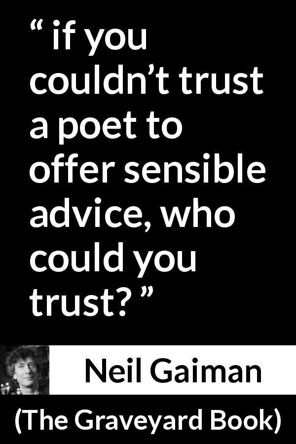 "Neil Gaiman about poetry (""The Graveyard Book"", 2008) - if you couldn't trust a poet to offer sensible advice, who could you trust?"