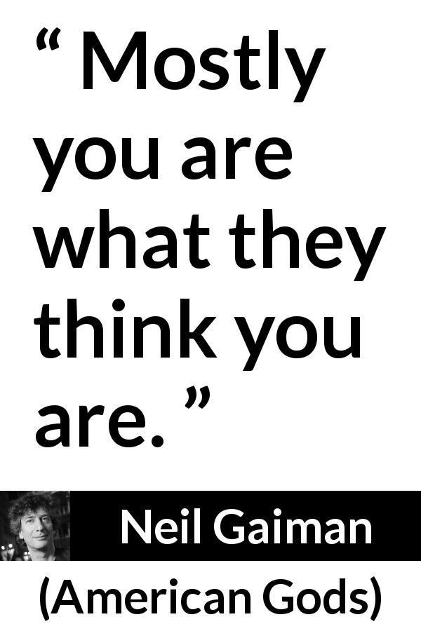 "Neil Gaiman about reality (""American Gods"", 2001) - Mostly you are what they think you are."